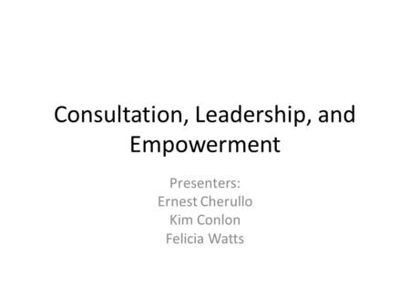 Consultation, Leadership, and Empowerment Presenters: Ernest Cherullo Kim Conlon Felicia Watts.