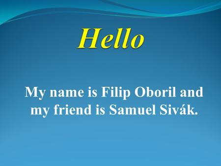 My name is Filip Oboril and my friend is Samuel Sivák.