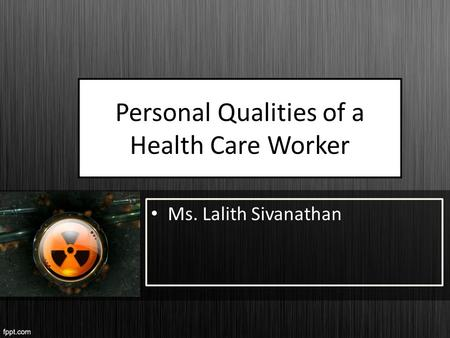 Personal Qualities of a Health Care Worker Ms. Lalith Sivanathan.