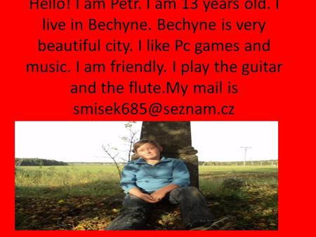 Hello! I am Petr. I am 13 years old. I live in Bechyne. Bechyne is very beautiful city. I like Pc games and music. I am friendly. I play the guitar and.