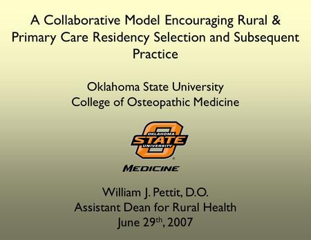 A Collaborative Model Encouraging Rural & Primary Care Residency Selection and Subsequent Practice Oklahoma State University College of Osteopathic Medicine.