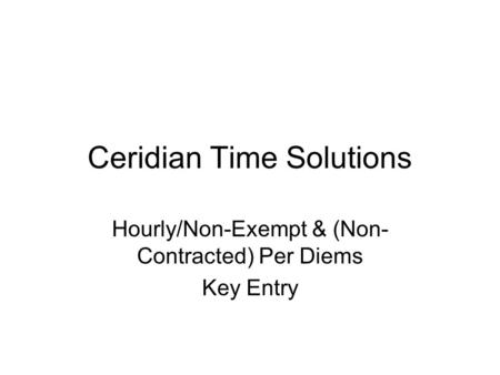 Ceridian Time Solutions Hourly/Non-Exempt & (Non- Contracted) Per Diems Key Entry.
