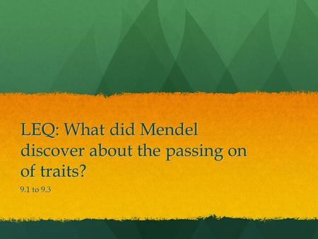 LEQ: What did Mendel discover about the passing on of traits? 9.1 to 9.3.