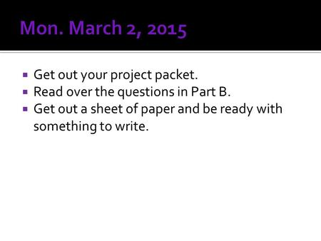  Get out your project packet.  Read over the questions in Part B.  Get out a sheet of paper and be ready with something to write.