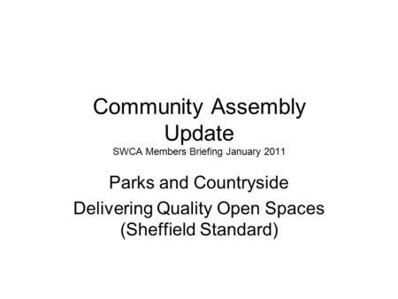 Community Assembly Update SWCA Members Briefing January 2011 Parks and Countryside Delivering Quality Open Spaces (Sheffield Standard)