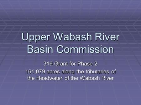 Upper Wabash River Basin Commission 319 Grant for Phase 2 161,079 acres along the tributaries of the Headwater of the Wabash River.