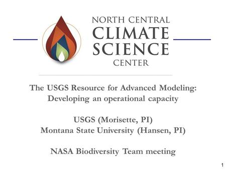 The USGS Resource for Advanced Modeling: Developing an operational capacity USGS (Morisette, PI) Montana State University (Hansen, PI) NASA Biodiversity.