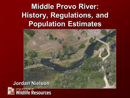Middle Provo River: History, Regulations, and Population Estimates Jordan Nielson.