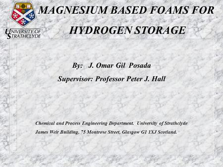 MAGNESIUM BASED FOAMS FOR HYDROGEN STORAGE By: J. Omar Gil Posada Supervisor: Professor Peter J. Hall Chemical and Process Engineering Department. University.