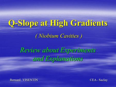 Q-Slope at High Gradients ( Niobium Cavities ) Review about Experiments and Explanations Bernard VISENTIN CEA - Saclay.