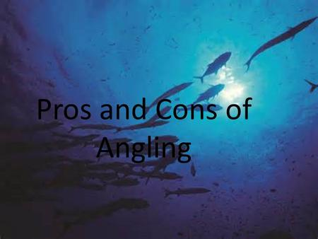 Pros and Cons of Angling. Pros of Angling  Provides hundreds of thousands of jobs  Its provides food for families  Good salary  Fish reduces risk.