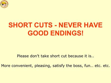 SHORT CUTS - NEVER HAVE GOOD ENDINGS! Please don't take short cut because it is.. More convenient, pleasing, satisfy the boss, fun… etc. etc.