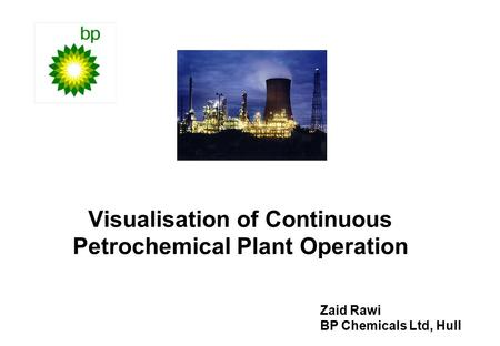 Visualisation of Continuous Petrochemical Plant Operation Zaid Rawi BP Chemicals Ltd, Hull.
