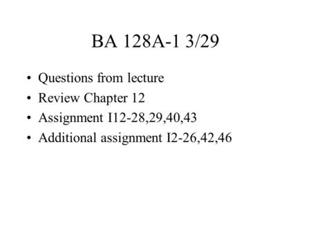 BA 128A-1 3/29 Questions from lecture Review Chapter 12 Assignment I12-28,29,40,43 Additional assignment I2-26,42,46.