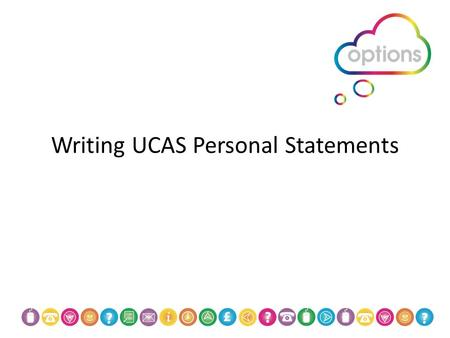 Writing UCAS Personal Statements. Overview  Personal statement take some time to get right  Probably one of the hardest sections on the UCAS form 