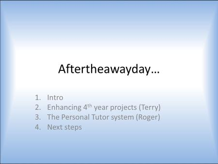 Aftertheawayday… 1.Intro 2.Enhancing 4 th year projects (Terry) 3.The Personal Tutor system (Roger) 4.Next steps.