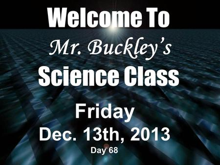 Welcome To Mr. Buckley's Science Class Friday Dec. 13th, 2013 Day 68.