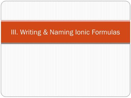III. Writing & Naming Ionic Formulas. A. Ionic Compound Basics Always composed of a metal and a nonmetal Metal donates an electron to the nonmetal Metal.
