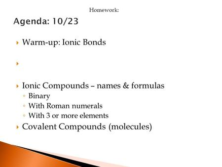  Warm-up: Ionic Bonds   Ionic Compounds – names & formulas ◦ Binary ◦ With Roman numerals ◦ With 3 or more elements  Covalent Compounds (molecules)