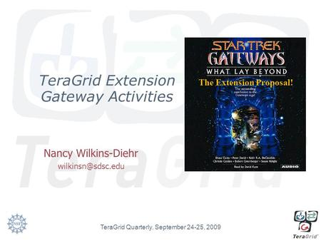 TeraGrid Extension Gateway Activities Nancy Wilkins-Diehr TeraGrid Quarterly, September 24-25, 2009 The Extension Proposal!