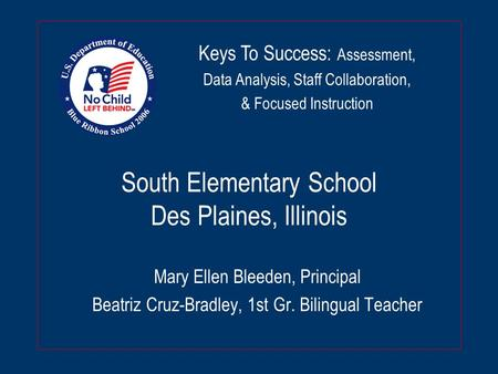 South Elementary School Des Plaines, Illinois Mary Ellen Bleeden, Principal Beatriz Cruz-Bradley, 1st Gr. Bilingual Teacher Keys To Success: Assessment,