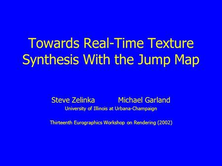 Towards Real-Time Texture Synthesis With the Jump Map Steve Zelinka Michael Garland University of Illinois at Urbana-Champaign Thirteenth Eurographics.