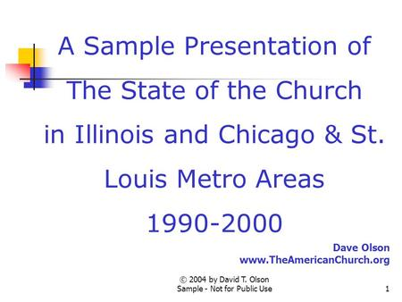 © 2004 by David T. Olson Sample - Not for Public Use1 A Sample Presentation of The State of the Church in Illinois and Chicago & St. Louis Metro Areas.