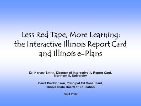 Less Red Tape, More Learning: the Interactive Illinois Report Card and Illinois e-Plans Dr. Harvey Smith, Director of Interactive IL Report Card, Northern.