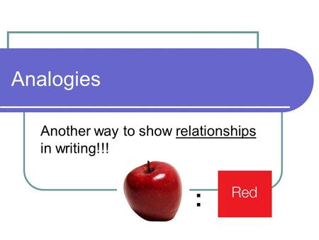 Analogies Another way to show relationships in writing!!! :