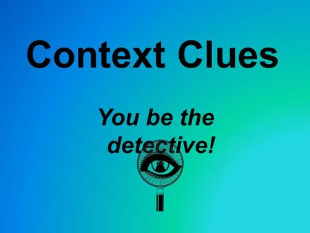 Context Clues You be the detective! Types of Context Clues 1. Definition –Meaning of the unfamiliar word is given right in the sentence. Signal words: