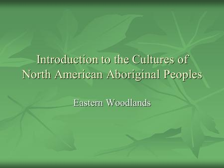 Introduction to the Cultures of North American Aboriginal Peoples Eastern Woodlands.