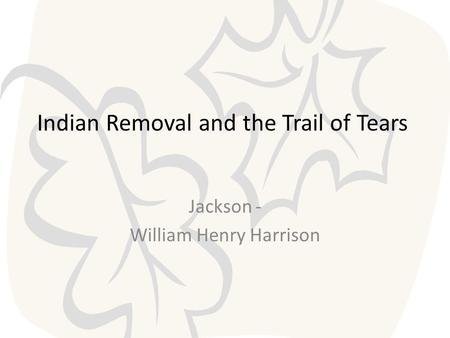 Indian Removal and the Trail of Tears Jackson - William Henry Harrison.
