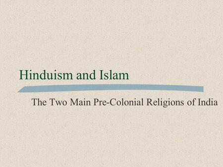 Hinduism and Islam The Two Main Pre-Colonial Religions of India.