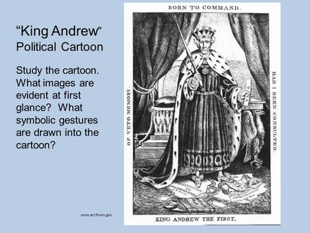 "Www.archives.gov ""King Andrew "" Political Cartoon Study the cartoon. What images are evident at first glance? What symbolic gestures are drawn into the."