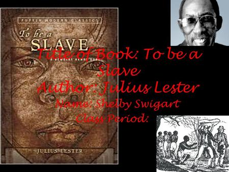 Title of Book: To be a Slave Author: Julius Lester Name: Shelby Swigart Class Period: 6.