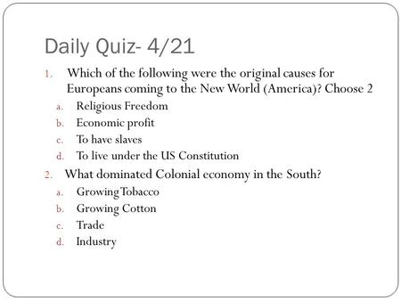 Daily Quiz- 4/21 1. Which of the following were the original causes for Europeans coming to the New World (America)? Choose 2 a. Religious Freedom b. Economic.