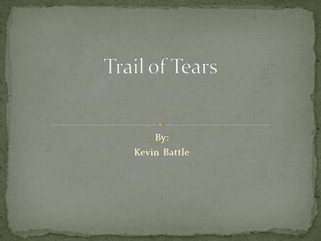 By: Kevin Battle. Trail of Tears is the name given after the government forced many native American groups to relocate. Some of the groups where Chickasaw,