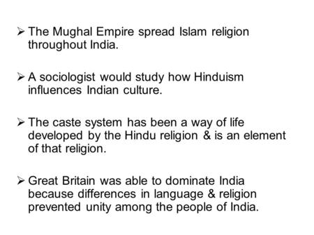  The Mughal Empire spread Islam religion throughout India.  A sociologist would study how Hinduism influences Indian culture.  The caste system has.