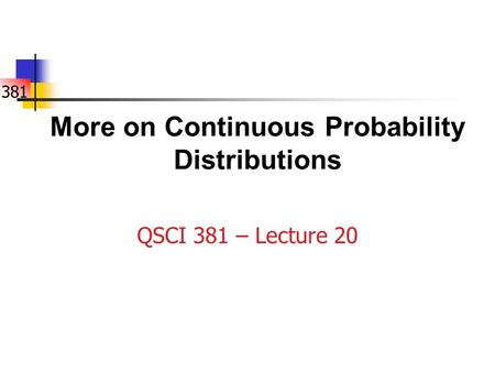 381 More on Continuous Probability Distributions QSCI 381 – Lecture 20.