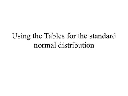 Using the Tables for the standard normal distribution.