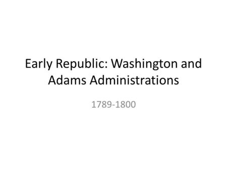 Early Republic: Washington and Adams Administrations 1789-1800.