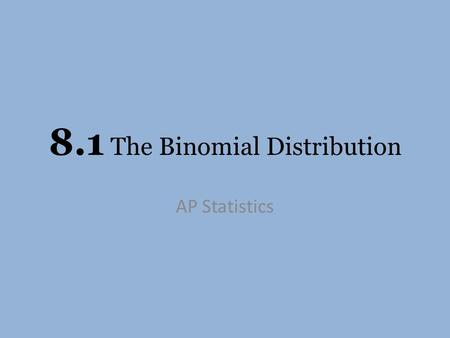 8.1 The Binomial Distribution AP Statistics. Two of the most important and useful random variable distributions are the Binomial distribution and the.