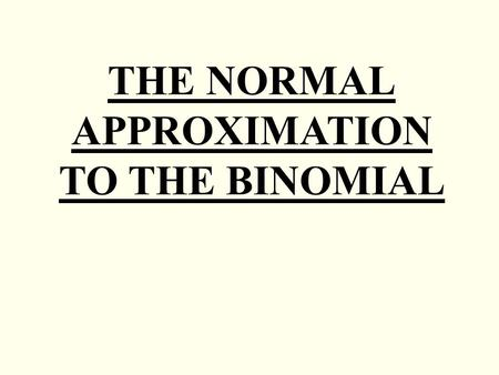 THE NORMAL APPROXIMATION TO THE BINOMIAL. Under certain conditions the Normal distribution can be used as an approximation to the Binomial, thus reducing.