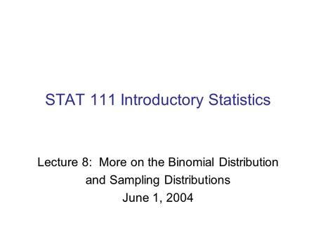 Lecture 8: More on the Binomial Distribution and Sampling Distributions June 1, 2004 STAT 111 Introductory Statistics.