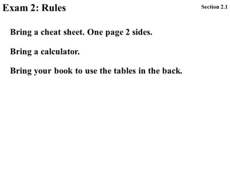 Exam 2: Rules Section 2.1 Bring a cheat sheet. One page 2 sides. Bring a calculator. Bring your book to use the tables in the back.
