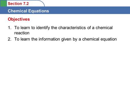 Section 7.2 Chemical Equations 1.To learn to identify the characteristics of a chemical reaction 2.To learn the information given by a chemical equation.