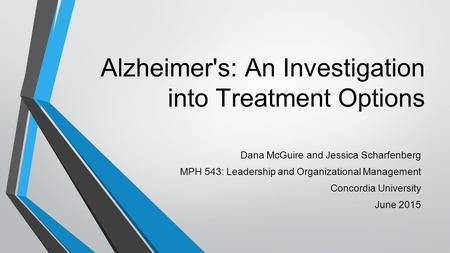 Alzheimer's: An Investigation into Treatment Options Dana McGuire and Jessica Scharfenberg MPH 543: Leadership and Organizational Management Concordia.