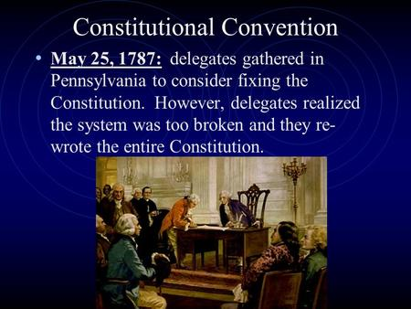 Constitutional Convention May 25, 1787: delegates gathered in Pennsylvania to consider fixing the Constitution. However, delegates realized the system.