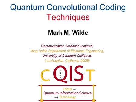 Quantum Convolutional Coding Techniques Mark M. Wilde Communication Sciences Institute, Ming Hsieh Department of Electrical Engineering, University of.
