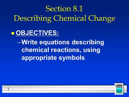 1 Section 8.1 Describing Chemical Change l OBJECTIVES: –Write equations describing chemical reactions, using appropriate symbols.